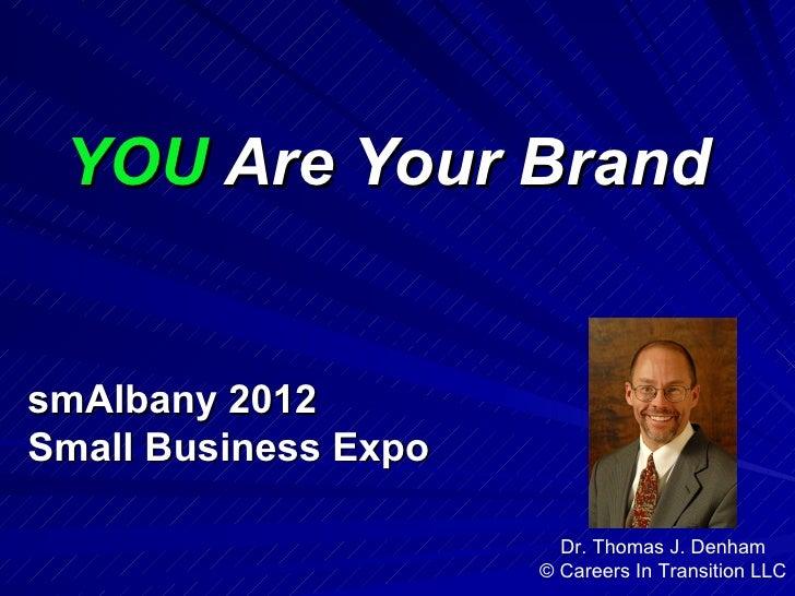 YOU Are Your BrandsmAlbany 2012Small Business Expo                        Dr. Thomas J. Denham                      © Care...