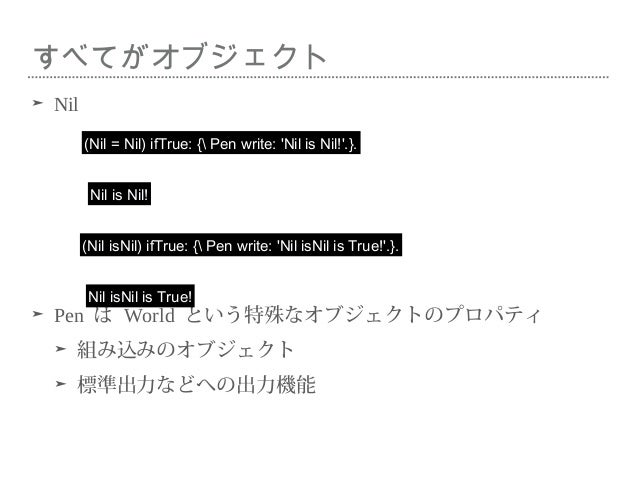 すべてがオブジェクト ➤ Nil ➤ Pen は World という特殊なオブジェクトのプロパティ ➤ 組み込みのオブジェクト ➤ 標準出力などへの出力機能 (Nil = Nil) ifTrue: { Pen write: 'Nil is Ni...