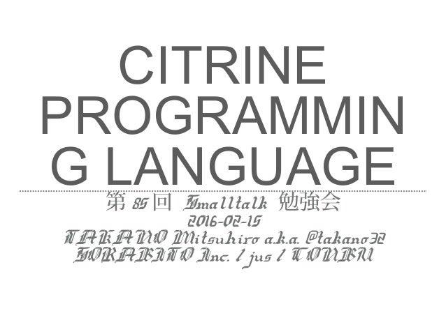 CITRINE PROGRAMMIN G LANGUAGE第 85 回 Smalltalk 勉強会 2016-02-15 TAKANO Mitsuhiro a.k.a. @takano32 SORABITO Inc. / jus / CONBU