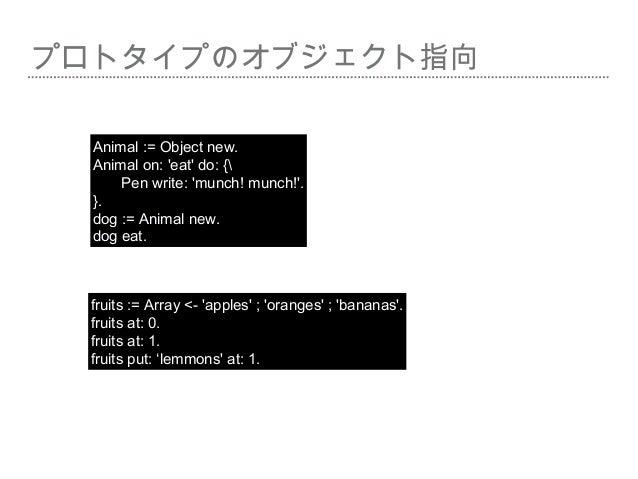 プロトタイプのオブジェクト指向 Animal := Object new. Animal on: 'eat' do: { Pen write: 'munch! munch!'. }. dog := Animal new. dog eat. fr...