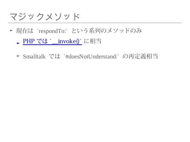 マジックメソッド ➤ 現在は `respondTo:` という系列のメソッドのみ ➤ PHP では `__invoke()` に相当 ➤ Smalltalk では `#doesNotUnderstand:` の再定義相当