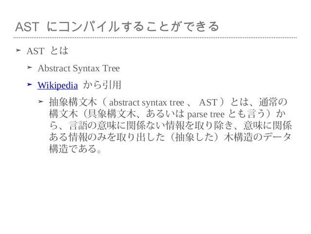 AST にコンパイルすることができる ➤ AST とは ➤ Abstract Syntax Tree ➤ Wikipedia から引用 ➤ 抽象構文木( abstract syntax tree 、 AST )とは、通常の 構文木(具象構文木、...