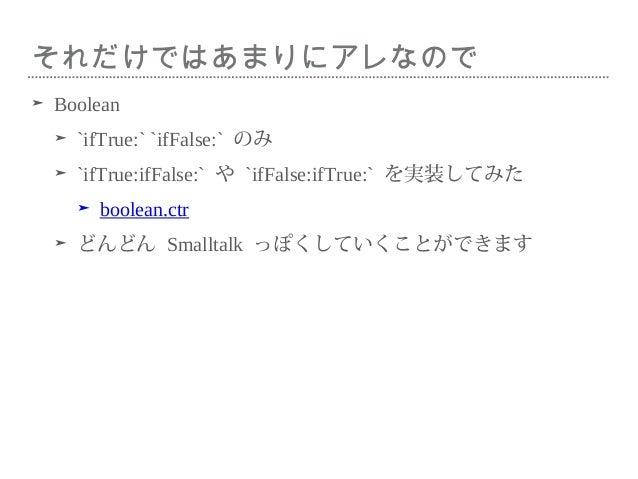 それだけではあまりにアレなので ➤ Boolean ➤ `ifTrue:` `ifFalse:` のみ ➤ `ifTrue:ifFalse:` や `ifFalse:ifTrue:` を実装してみた ➤ boolean.ctr ➤ どんどん S...