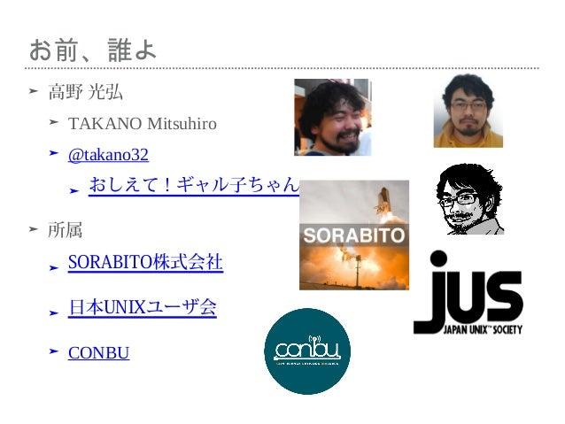 お前、誰よ ➤ 高野 光弘 ➤ TAKANO Mitsuhiro ➤ @takano32 ➤ おしえて!ギャル子ちゃん ➤ 所属 ➤ SORABITO株式会社 ➤ 日本UNIXユーザ会 ➤ CONBU