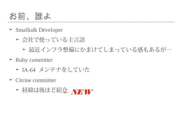 お前、誰よ ➤ Smalltalk Developer ➤ 会社で使っている主言語 ➤ 最近インフラ整備にかまけてしまっている感もあるが… ➤ Ruby committer ➤ IA-64 メンテナをしていた ➤ Citrine committ...