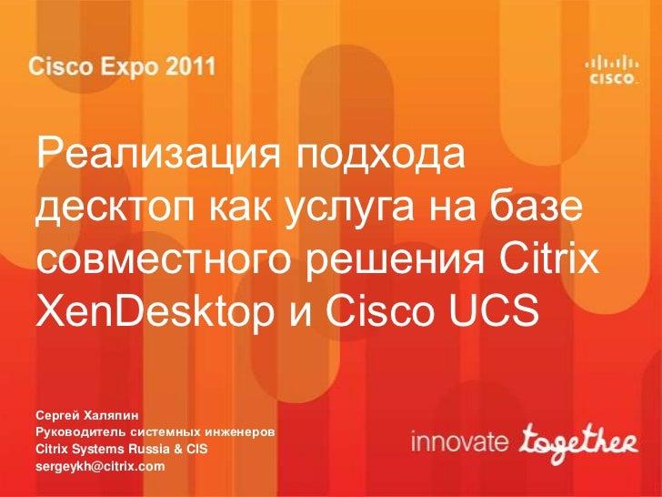 Реализация подходадесктоп как услуга на базесовместного решения CitrixXenDesktop и Cisco UCSСергей ХаляпинРуководитель сис...