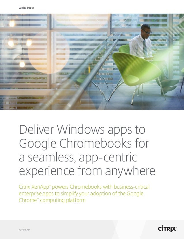 White Paper citrix.com Deliver Windows apps to Google Chromebooks for a seamless, app-centric experience from anywhere Cit...