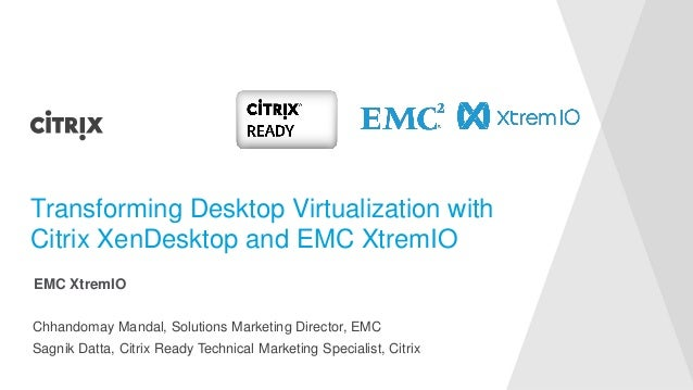 Chhandomay Mandal, Solutions Marketing Director, EMC Transforming Desktop Virtualization with Citrix XenDesktop and EMC Xt...