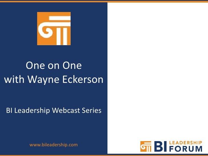 One on Onewith Wayne EckersonBI Leadership Webcast Series      www.bileadership.com