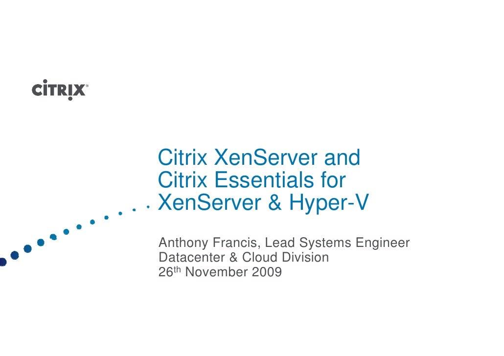 Citrix XenServer and Citrix Essentials for XenServer & Hyper-V X S           H       V Anthony Francis, L d S t A th    F ...