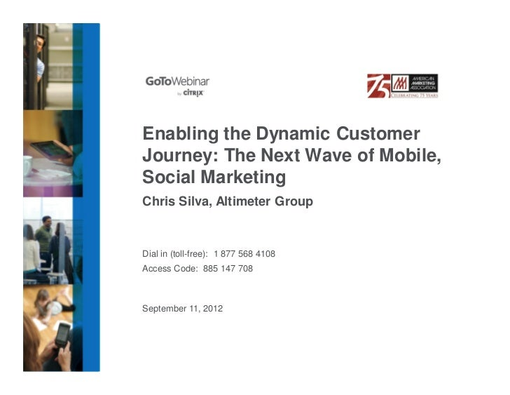 Enabling the Dynamic CustomerJourney: The Next Wave of Mobile,Social MarketingChris Silva, Altimeter GroupDial in (toll-fr...