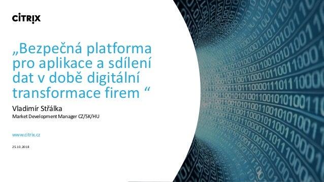 """""""Bezpečná platforma pro aplikace a sdílení dat v době digitální transformace firem """" Vladimír Střálka Market Development M..."""