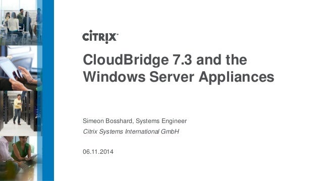 CloudBridge7.3 and the Windows Server Appliances  Simeon Bosshard, Systems Engineer  Citrix Systems International GmbH  06...