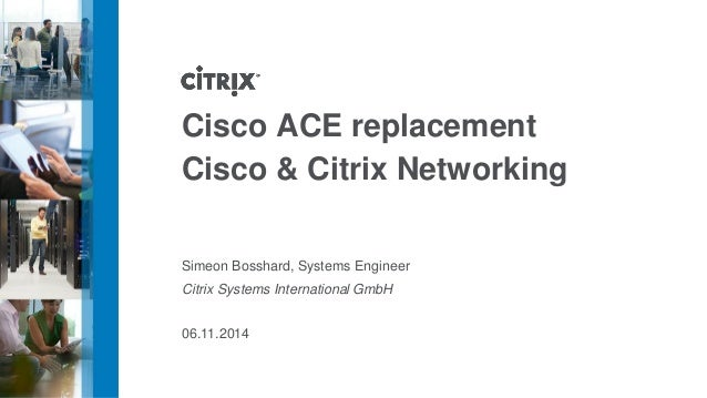 Cisco ACE replacement  Cisco & Citrix Networking  Simeon Bosshard, Systems Engineer  Citrix Systems International GmbH  06...