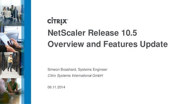 NetScaler Release 10.5  Overview and Features Update  Simeon Bosshard, Systems Engineer  Citrix Systems International GmbH...