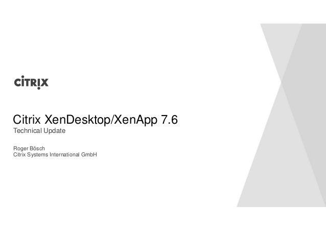 Citrix XenDesktop/XenApp 7.6  Technical Update  Roger Bösch  Citrix Systems International GmbH