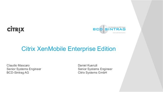 Citrix XenMobile Enterprise Edition  Claudio Mascaro  Senior Systems Engineer  BCD-Sintrag AG  Daniel Kuenzli  Senior Syst...