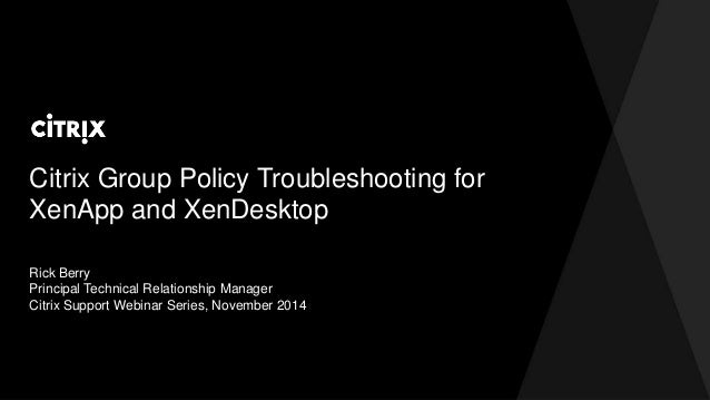 Citrix Group Policy Troubleshooting for  XenApp and XenDesktop  Rick Berry  Principal Technical Relationship Manager  Citr...