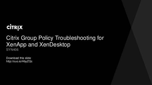 Citrix Group Policy Troubleshooting for XenApp and XenDesktop Download this slide http://ouo.io/HbyZQc SYN406