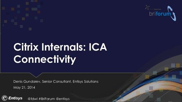 @fdwl #BriForum @entisys Citrix Internals: ICA Connectivity Denis Gundarev, Senior Consultant, Entisys Solutions May 21, 2...