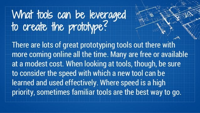 What tools can be leveraged  to create the prototype?  There are lots of great prototyping tools out there with  more comi...