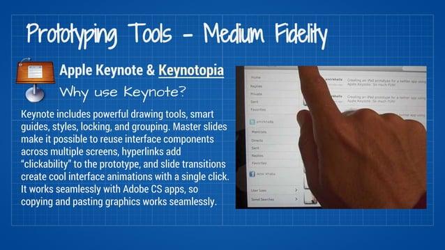 Prototyping Tools - Medium Fidelity  Apple Keynote & Keynotopia  Why use Keynote?  Keynote includes powerful drawing tools...