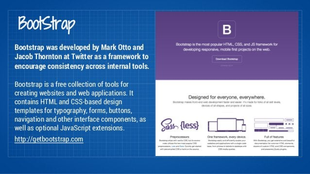 BootStrap  Bootstrap was developed by Mark Otto and  Jacob Thornton at Twitter as a framework to  encourage consistency ac...