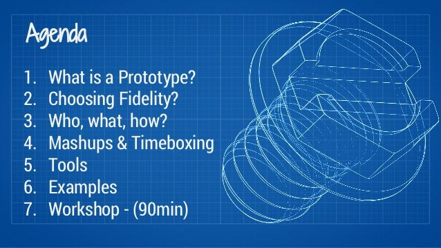 Agenda  1. What is a Prototype?  2. Choosing Fidelity?  3. Who, what, how?  4. Mashups & Timeboxing  5. Tools  6. Examples...