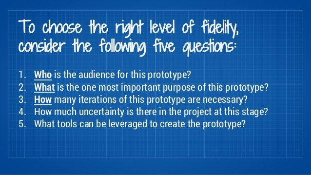 To choose the right level of fidelity,  consider the following five questions:  1. Who is the audience for this prototype?...