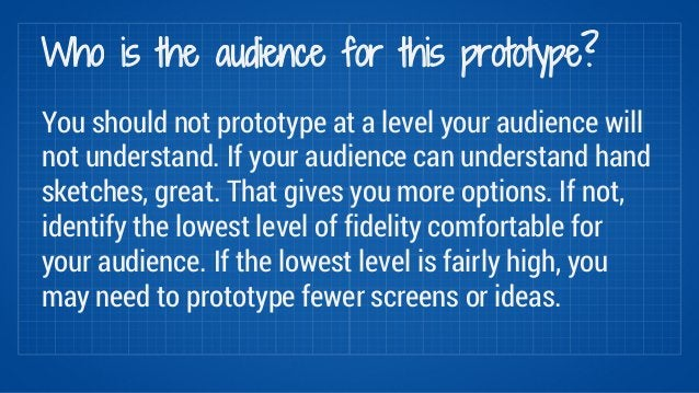 Who is the audience for this prototype?  You should not prototype at a level your audience will  not understand. If your a...