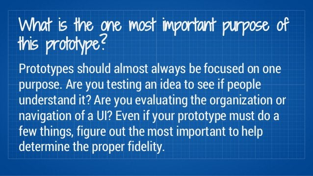 What is the one most important purpose of  this prototype?  Prototypes should almost always be focused on one  purpose. Ar...