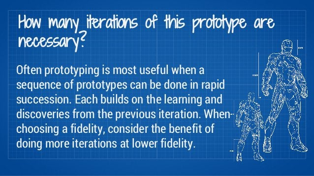 How many iterations of this prototype are  necessary?  Often prototyping is most useful when a  sequence of prototypes can...