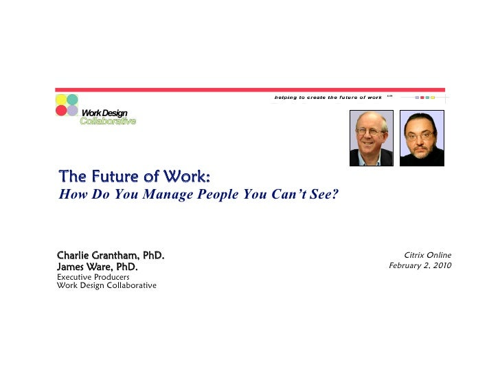 The Future of Work: How Do You Manage People You Can't See?    Charlie Grantham, PhD.                        Citrix Online...