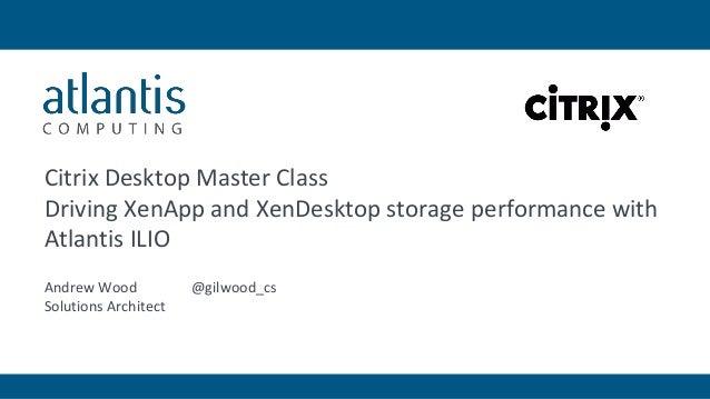 Citrix Desktop Master Class Driving XenApp and XenDesktop storage performance with Atlantis ILIO Andrew Wood @gilwood_cs S...