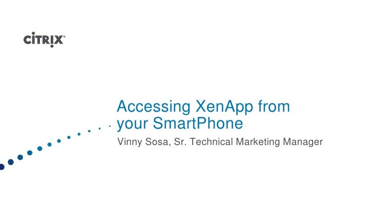 Accessing XenApp from your SmartPhone<br />Vinny Sosa, Sr. Technical Marketing Manager<br />