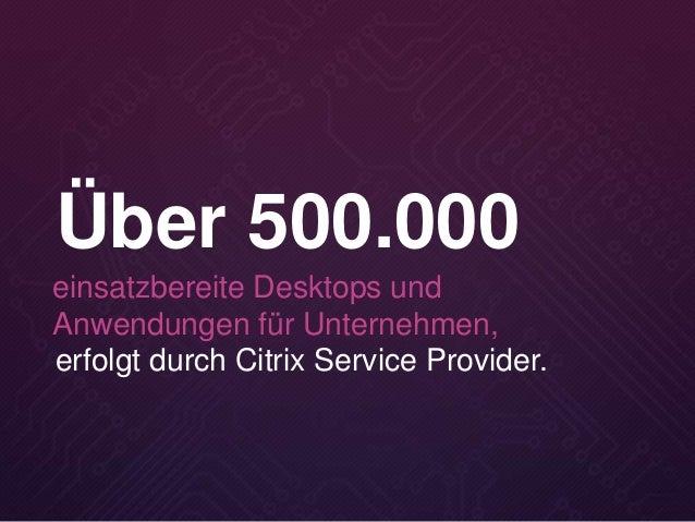 erfolgt durch Citrix Service Provider. Über 500.000 einsatzbereite Desktops und Anwendungen für Unternehmen,