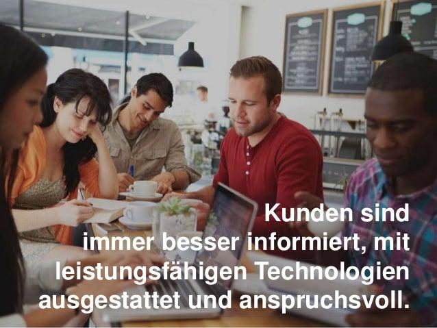 Kunden sind immer besser informiert, mit leistungsfähigen Technologien ausgestattet und anspruchsvoll.