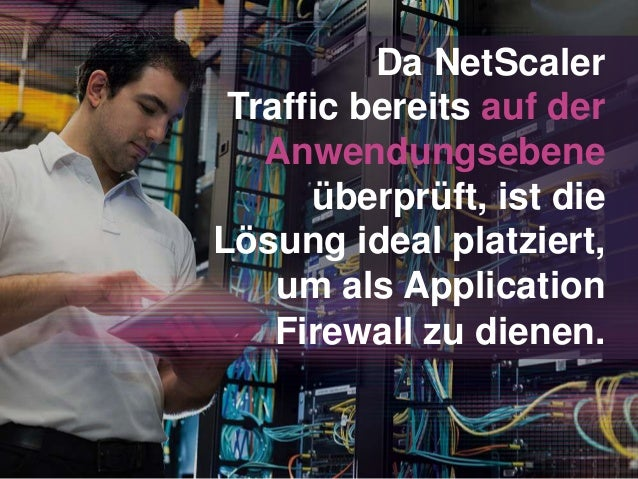 Da NetScaler Traffic bereits auf der Anwendungsebene überprüft, ist die Lösung ideal platziert, um als Application Firewal...