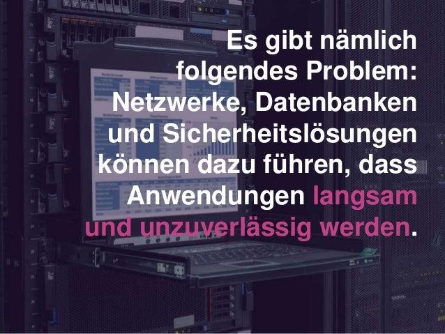 Es gibt nämlich folgendes Problem: Netzwerke, Datenbanken und Sicherheitslösungen können dazu führen, dass Anwendungen lan...