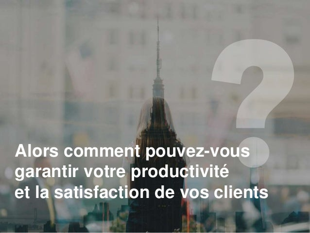 Alors comment pouvez-vous garantir votre productivité et la satisfaction de vos clients