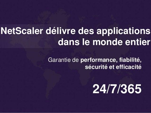 NetScaler délivre des applications dans le monde entier 24/7/365 Garantie de performance, fiabilité, sécurité et efficacité