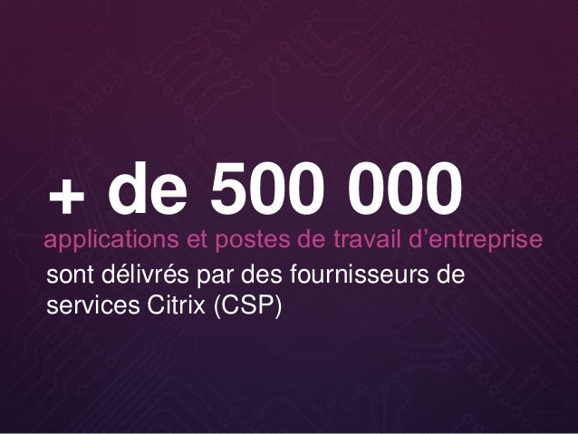 sont délivrés par des fournisseurs de services Citrix (CSP) + de 500 000applications et postes de travail d'entreprise
