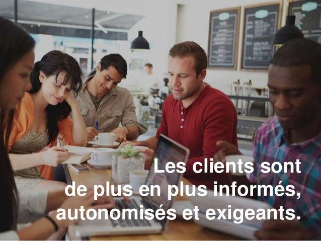 Les clients sont de plus en plus informés, autonomisés et exigeants.