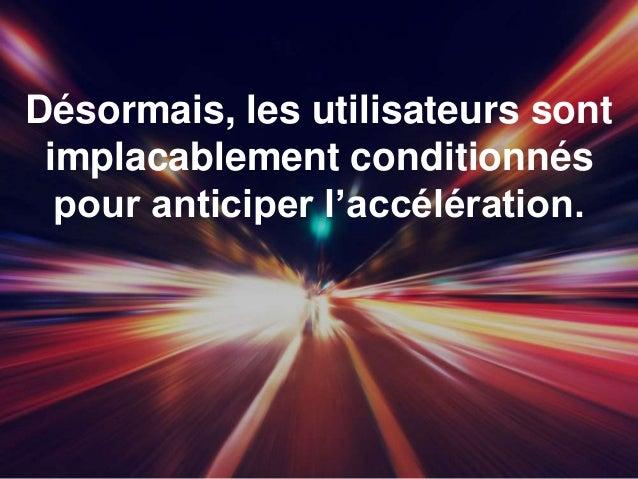 Désormais, les utilisateurs sont implacablement conditionnés pour anticiper l'accélération.