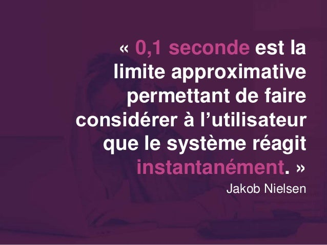 « 0,1 seconde est la limite approximative permettant de faire considérer à l'utilisateur que le système réagit instantaném...