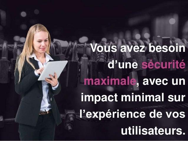 Vous avez besoin d'une sécurité maximale, avec un impact minimal sur l'expérience de vos utilisateurs.
