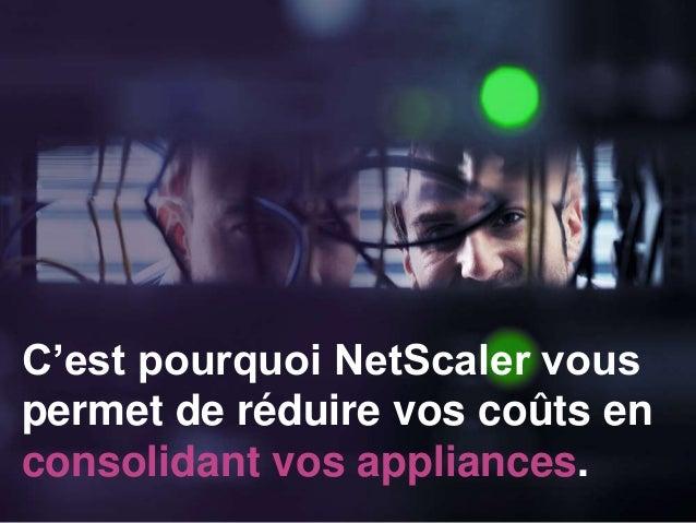 C'est pourquoi NetScaler vous permet de réduire vos coûts en consolidant vos appliances.