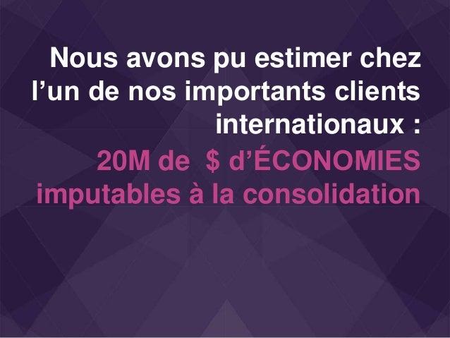 Nous avons pu estimer chez l'un de nos importants clients internationaux : 20M de $ d'ÉCONOMIES imputables à la consolidat...