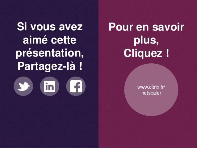 Si vous avez aimé cette présentation, Partagez-là ! Pour en savoir plus, Cliquez ! www.citrix.fr/ netscaler