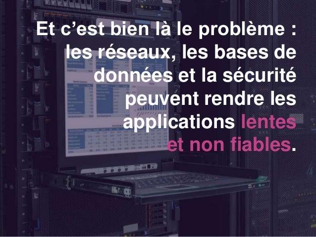 Et c'est bien là le problème : les réseaux, les bases de données et la sécurité peuvent rendre les applications lentes et ...